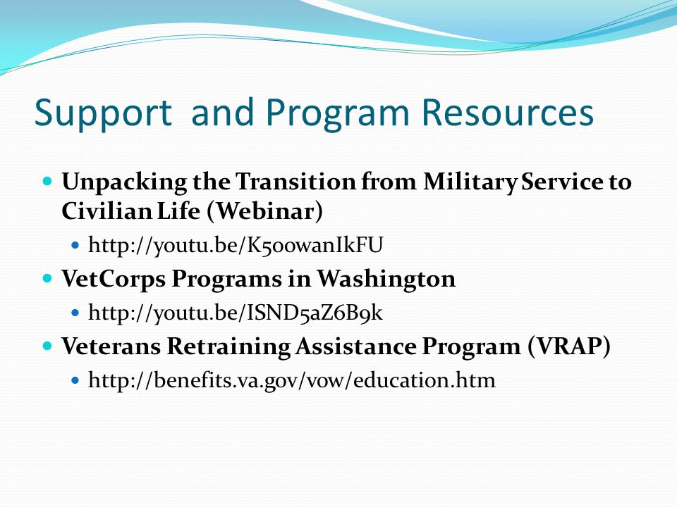 Support and Program Resources Unpacking the Transition from Military Service to Civilian Life (Webinar) http://youtu.be/K5oowanIkFU VetCorps Programs
