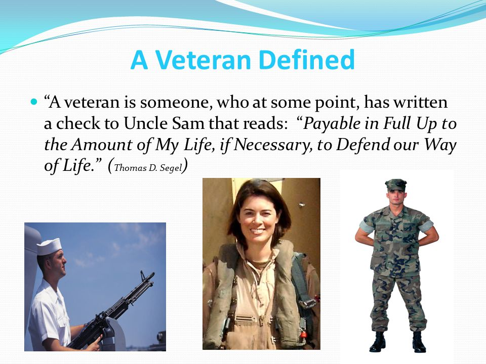 """A Veteran Defined """"A veteran is someone, who at some point, has written a check to Uncle Sam that reads: """"Payable in Full Up to the Amount of My Life,"""