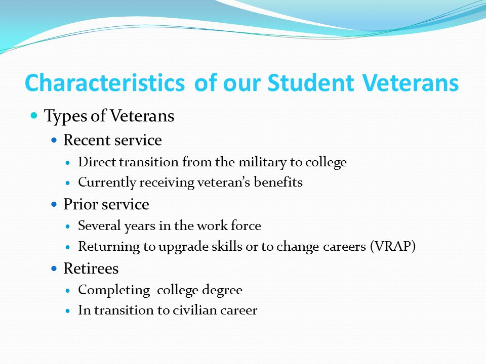 Characteristics of our Student Veterans Types of Veterans Recent service Direct transition from the military to college Currently receiving veteran's