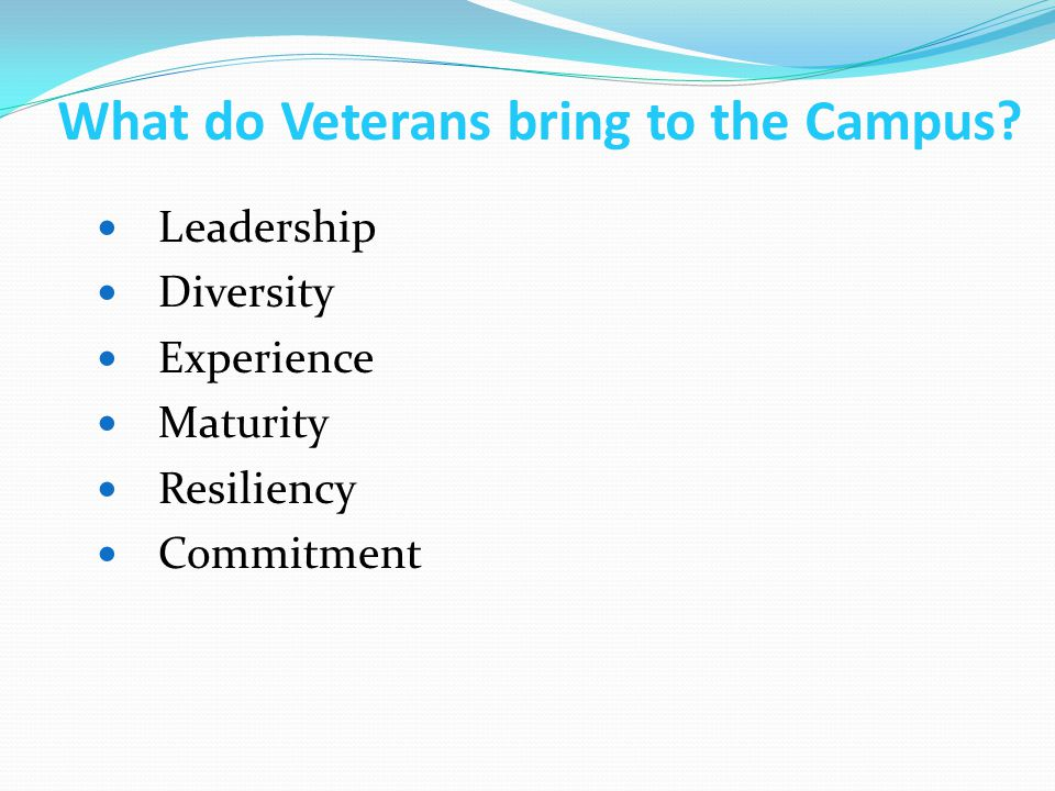 What do Veterans bring to the Campus? Leadership Diversity Experience Maturity Resiliency Commitment