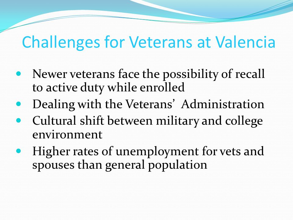 Challenges for Veterans at Valencia Newer veterans face the possibility of recall to active duty while enrolled Dealing with the Veterans' Administrat