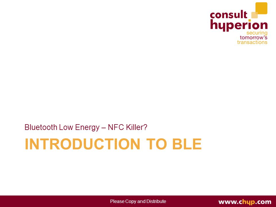 INTRODUCTION TO BLE Bluetooth Low Energy – NFC Killer? Please Copy and Distribute