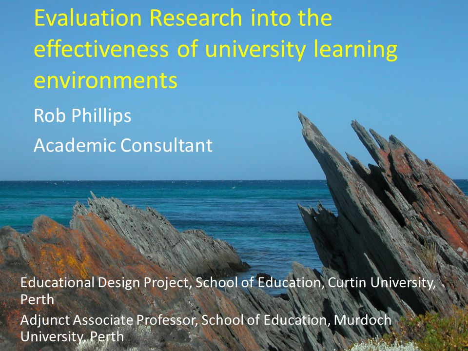 Evaluation Research into the effectiveness of university learning environments Rob Phillips Academic Consultant Educational Design Project, School of