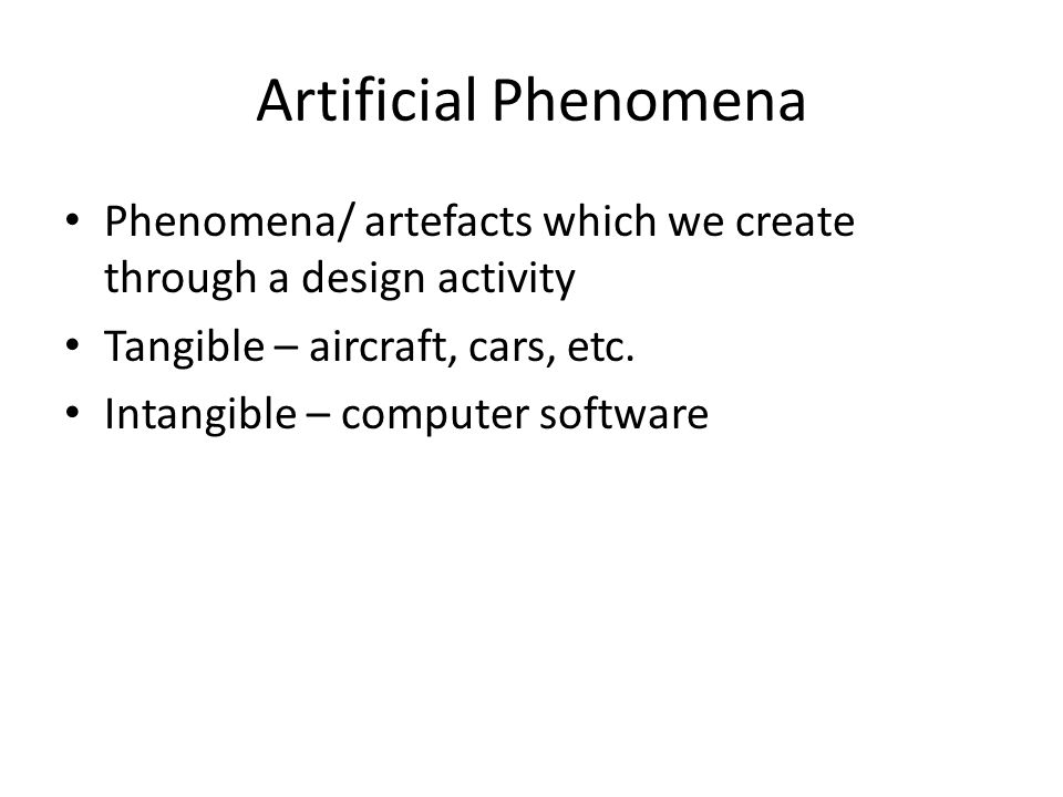 Artificial Phenomena Phenomena/ artefacts which we create through a design activity Tangible – aircraft, cars, etc. Intangible – computer software