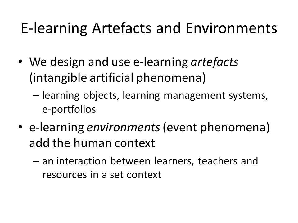 E-learning Artefacts and Environments We design and use e-learning artefacts (intangible artificial phenomena) – learning objects, learning management