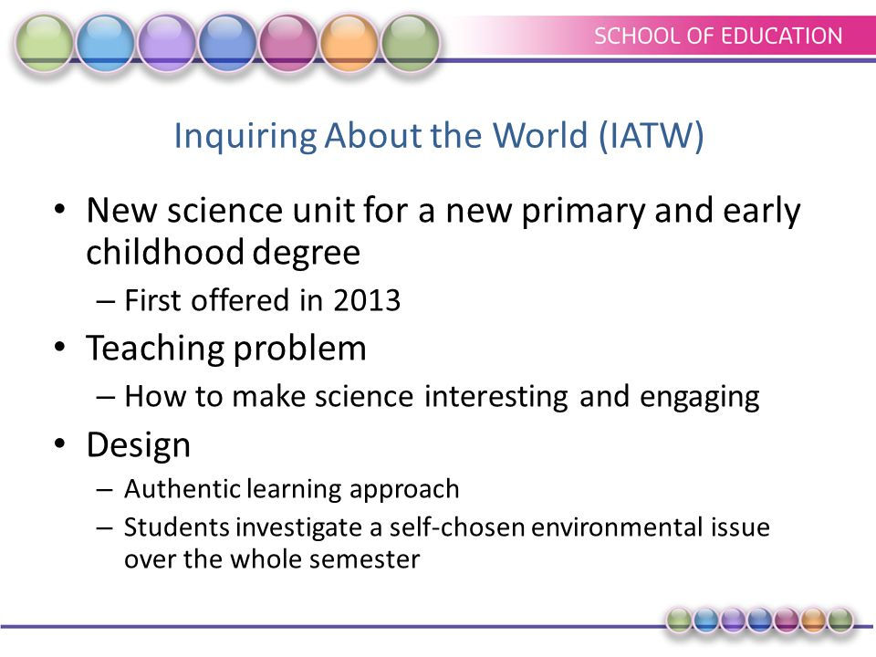 Inquiring About the World (IATW) New science unit for a new primary and early childhood degree – First offered in 2013 Teaching problem – How to make