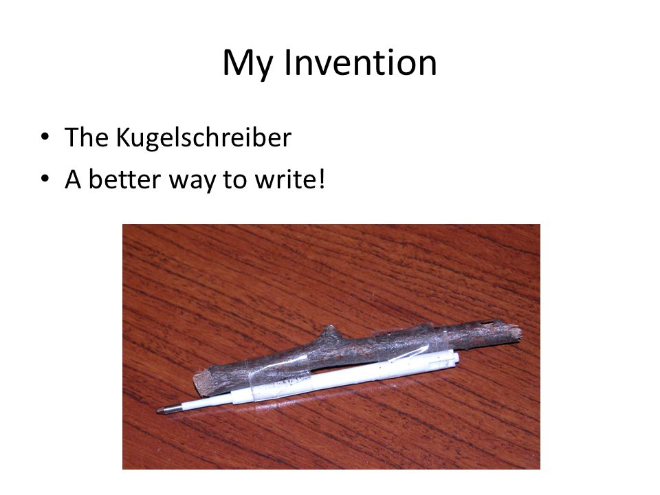 My Invention The Kugelschreiber A better way to write!