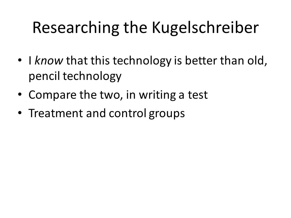 Researching the Kugelschreiber I know that this technology is better than old, pencil technology Compare the two, in writing a test Treatment and control groups