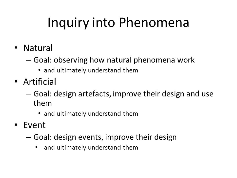 Inquiry into Phenomena Natural – Goal: observing how natural phenomena work and ultimately understand them Artificial – Goal: design artefacts, improve their design and use them and ultimately understand them Event – Goal: design events, improve their design and ultimately understand them