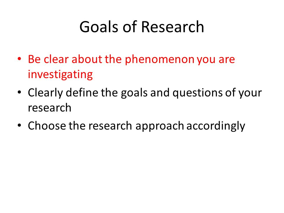Goals of Research Be clear about the phenomenon you are investigating Clearly define the goals and questions of your research Choose the research appr