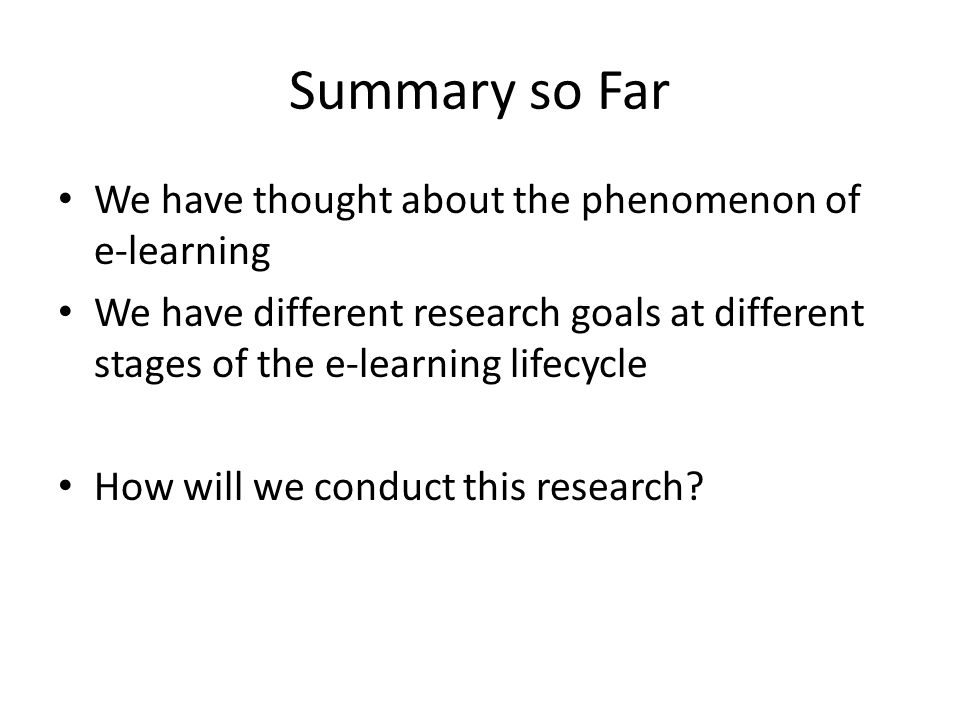 Summary so Far We have thought about the phenomenon of e-learning We have different research goals at different stages of the e-learning lifecycle How will we conduct this research