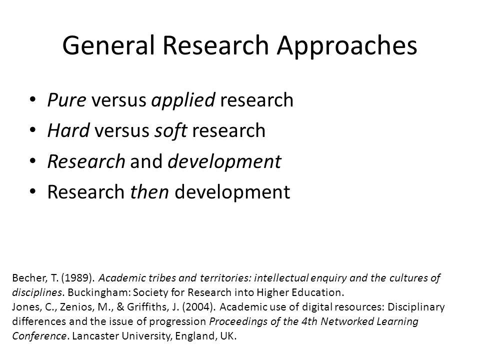 General Research Approaches Pure versus applied research Hard versus soft research Research and development Research then development Becher, T.