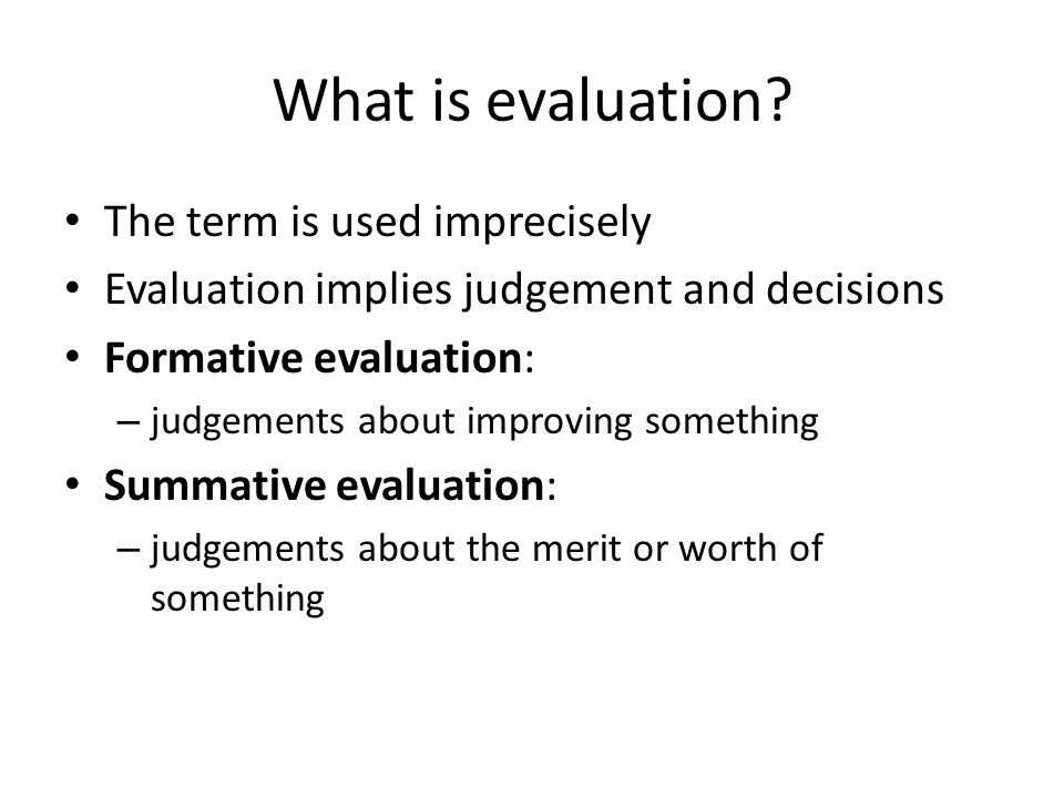 What is evaluation? The term is used imprecisely Evaluation implies judgement and decisions Formative evaluation: – judgements about improving somethi