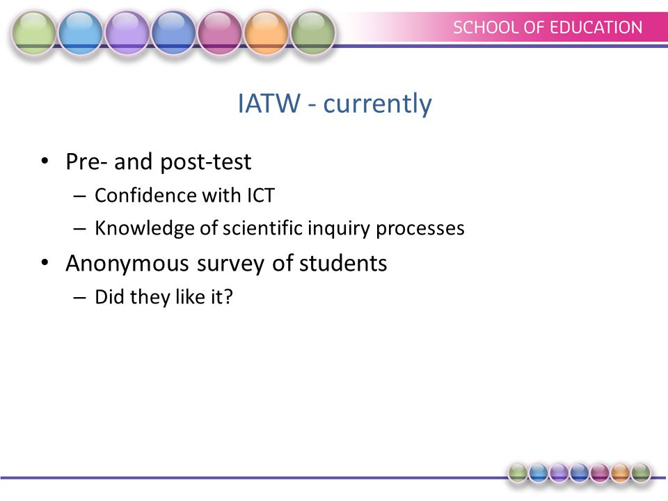 IATW - currently Pre- and post-test – Confidence with ICT – Knowledge of scientific inquiry processes Anonymous survey of students – Did they like it