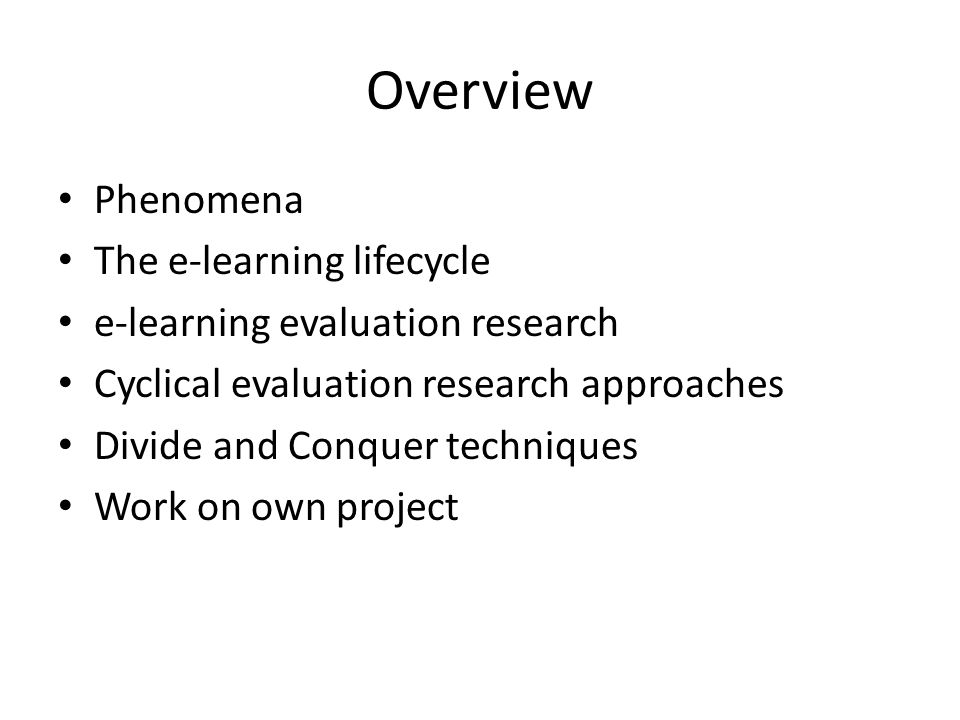 Overview Phenomena The e-learning lifecycle e-learning evaluation research Cyclical evaluation research approaches Divide and Conquer techniques Work on own project