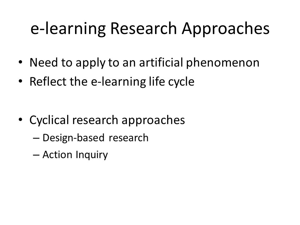e-learning Research Approaches Need to apply to an artificial phenomenon Reflect the e-learning life cycle Cyclical research approaches – Design-based research – Action Inquiry
