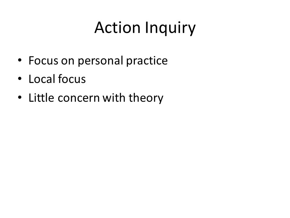 Action Inquiry Focus on personal practice Local focus Little concern with theory