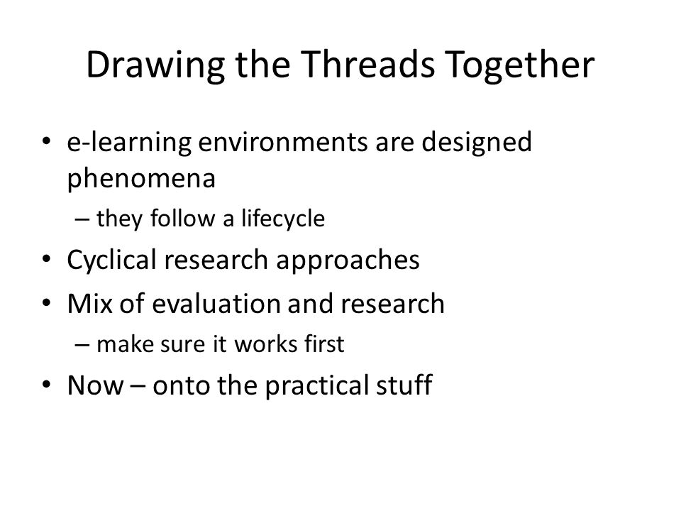 Drawing the Threads Together e-learning environments are designed phenomena – they follow a lifecycle Cyclical research approaches Mix of evaluation a