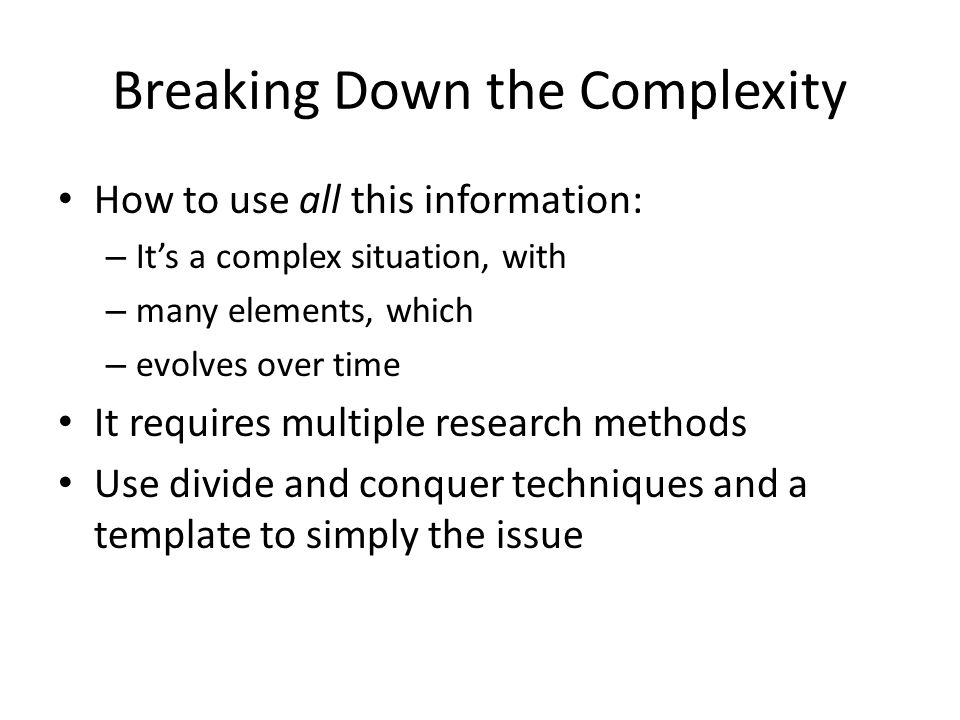 Breaking Down the Complexity How to use all this information: – It's a complex situation, with – many elements, which – evolves over time It requires