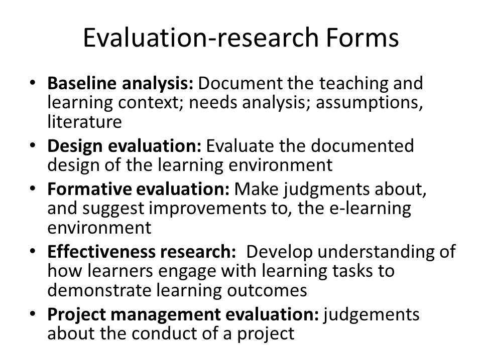 Evaluation-research Forms Baseline analysis: Document the teaching and learning context; needs analysis; assumptions, literature Design evaluation: Evaluate the documented design of the learning environment Formative evaluation: Make judgments about, and suggest improvements to, the e-learning environment Effectiveness research: Develop understanding of how learners engage with learning tasks to demonstrate learning outcomes Project management evaluation: judgements about the conduct of a project