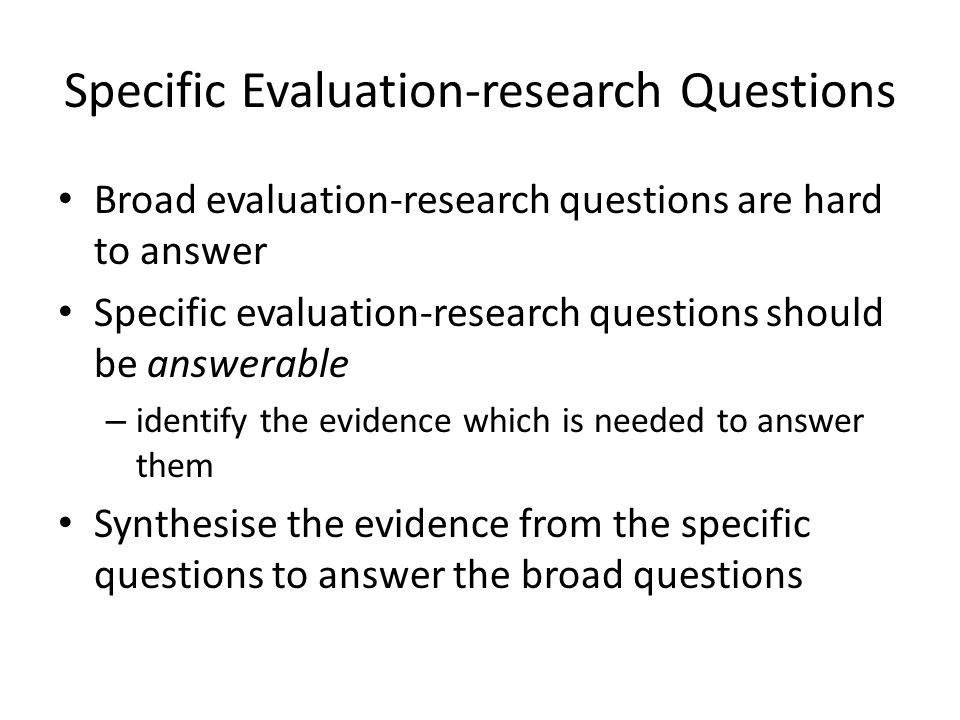 Specific Evaluation-research Questions Broad evaluation-research questions are hard to answer Specific evaluation-research questions should be answerable – identify the evidence which is needed to answer them Synthesise the evidence from the specific questions to answer the broad questions