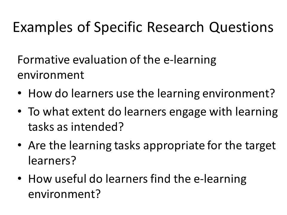 Examples of Specific Research Questions Formative evaluation of the e-learning environment How do learners use the learning environment? To what exten