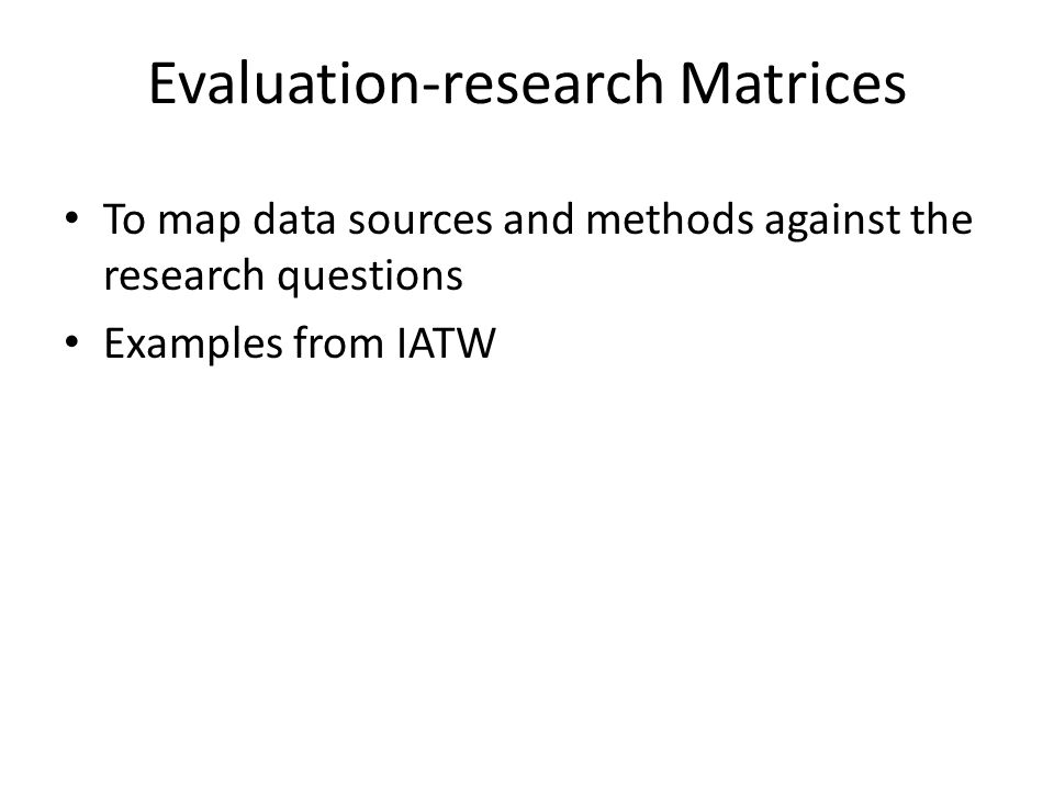 Evaluation-research Matrices To map data sources and methods against the research questions Examples from IATW