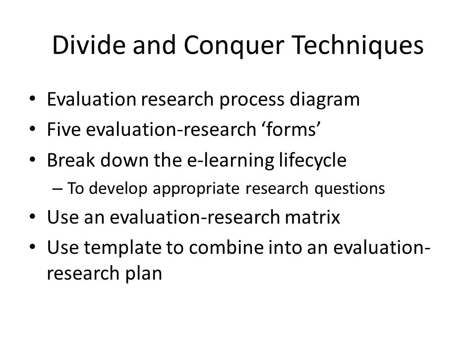 Divide and Conquer Techniques Evaluation research process diagram Five evaluation-research 'forms' Break down the e-learning lifecycle – To develop appropriate research questions Use an evaluation-research matrix Use template to combine into an evaluation- research plan