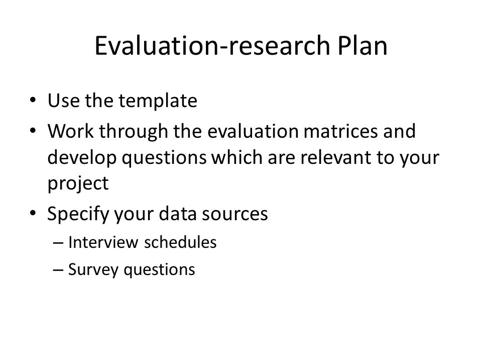 Evaluation-research Plan Use the template Work through the evaluation matrices and develop questions which are relevant to your project Specify your data sources – Interview schedules – Survey questions