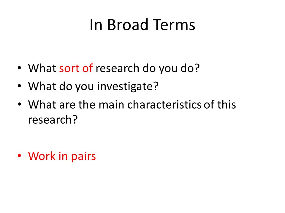 In Broad Terms What sort of research do you do. What do you investigate.