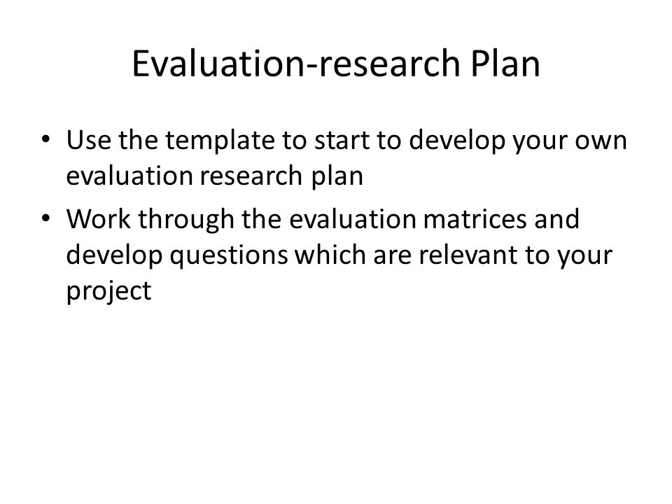 Evaluation-research Plan Use the template to start to develop your own evaluation research plan Work through the evaluation matrices and develop quest