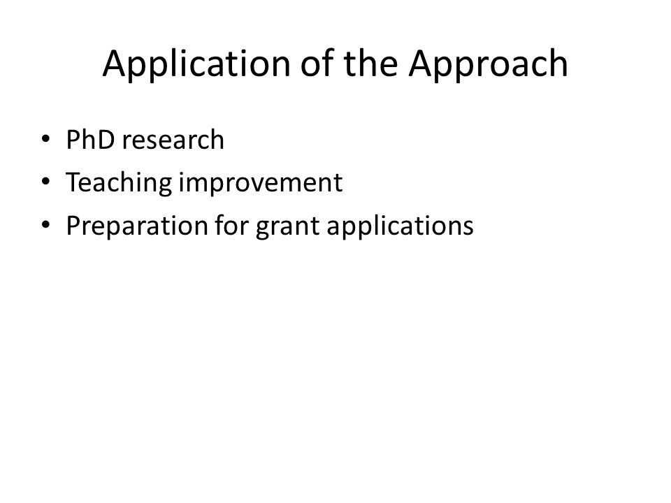 Application of the Approach PhD research Teaching improvement Preparation for grant applications
