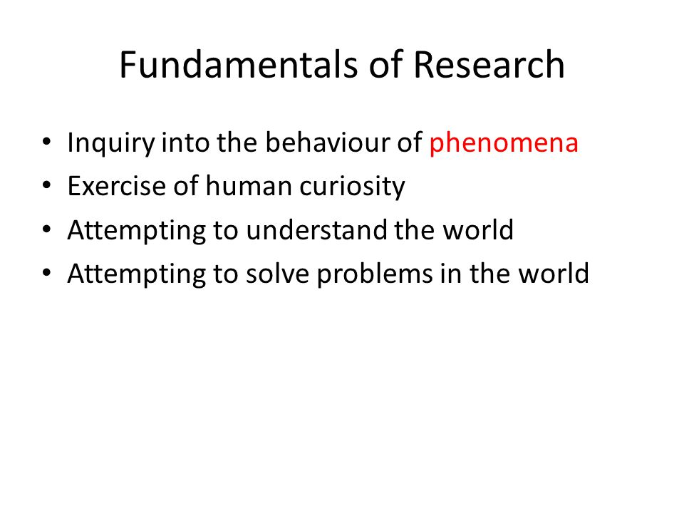 Fundamentals of Research Inquiry into the behaviour of phenomena Exercise of human curiosity Attempting to understand the world Attempting to solve pr