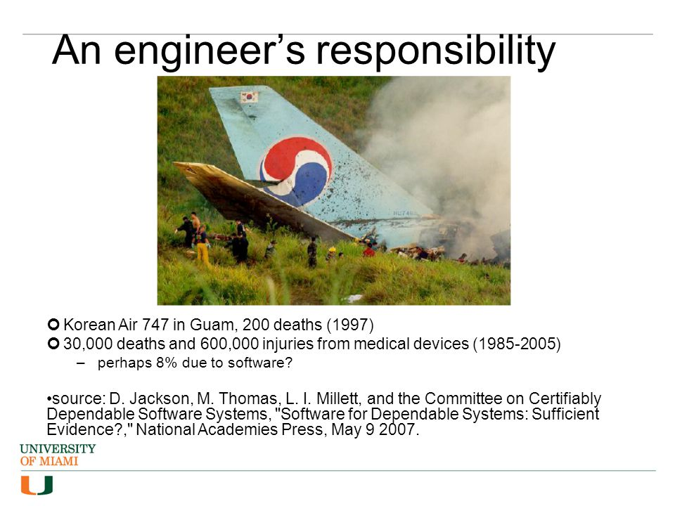 An engineer's responsibility Korean Air 747 in Guam, 200 deaths (1997) 30,000 deaths and 600,000 injuries from medical devices (1985-2005) –perhaps 8% due to software.
