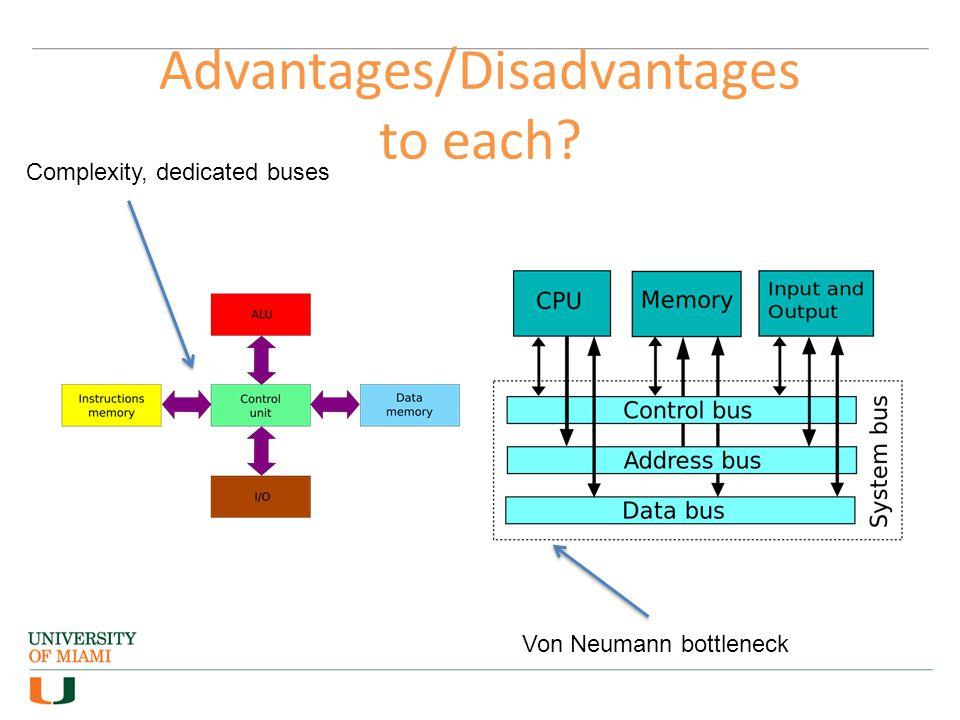 Complexity, dedicated buses Von Neumann bottleneck Advantages/Disadvantages to each