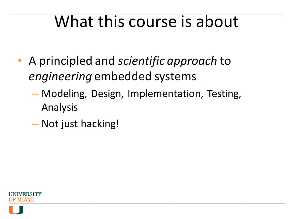 What this course is about A principled and scientific approach to engineering embedded systems – Modeling, Design, Implementation, Testing, Analysis – Not just hacking!