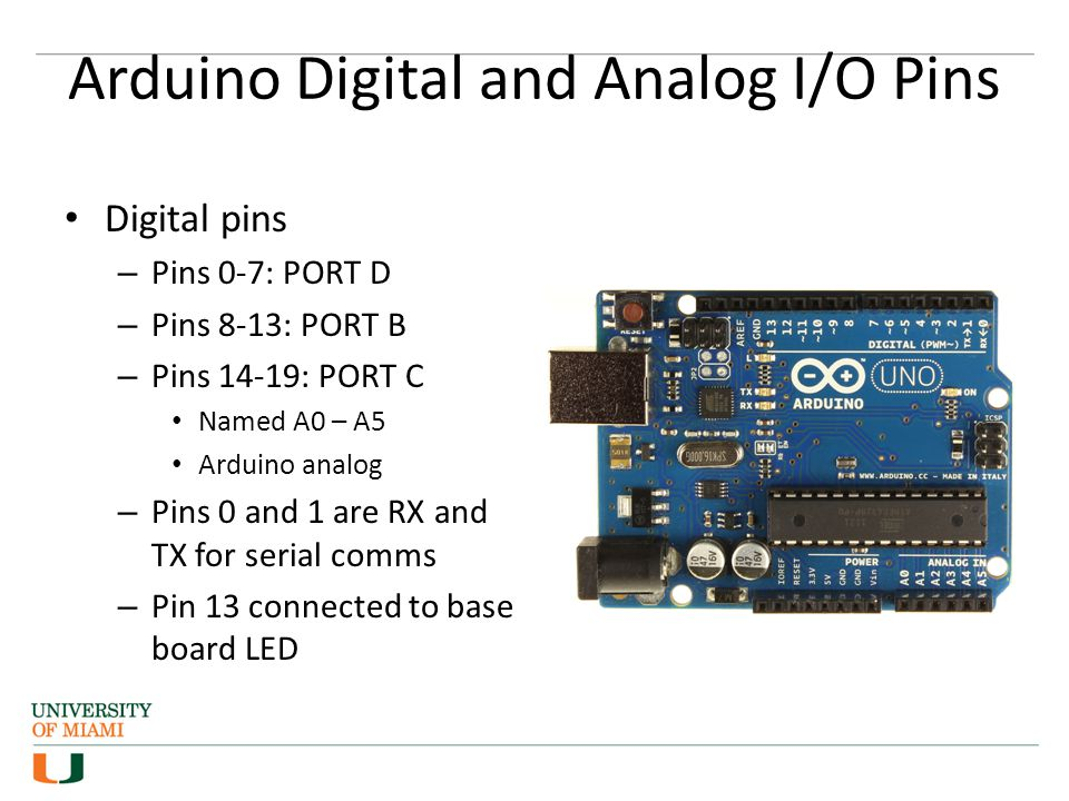 Arduino Digital and Analog I/O Pins Digital pins – Pins 0-7: PORT D – Pins 8-13: PORT B – Pins 14-19: PORT C Named A0 – A5 Arduino analog – Pins 0 and 1 are RX and TX for serial comms – Pin 13 connected to base board LED