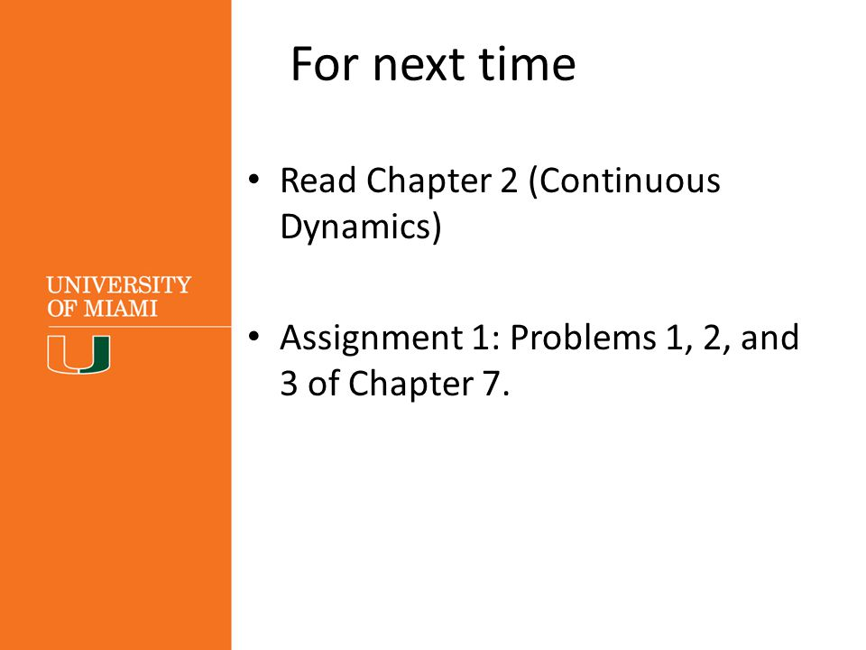 For next time Read Chapter 2 (Continuous Dynamics) Assignment 1: Problems 1, 2, and 3 of Chapter 7.