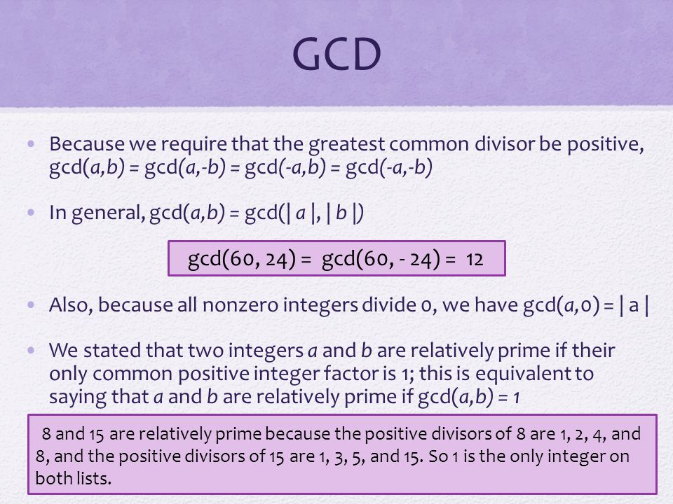 GCD Because we require that the greatest common divisor be positive, gcd(a,b) = gcd(a,-b) = gcd(-a,b) = gcd(-a,-b) In general, gcd(a,b) = gcd(| a |, |