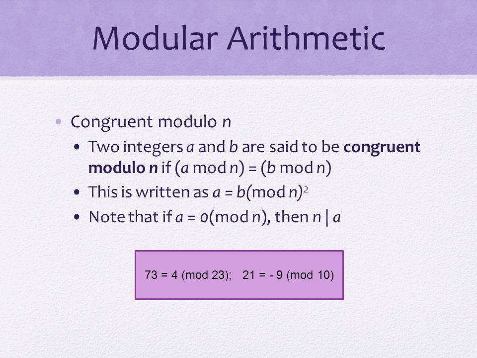 Modular Arithmetic Congruent modulo n Two integers a and b are said to be congruent modulo n if (a mod n) = (b mod n) This is written as a = b(mod n)