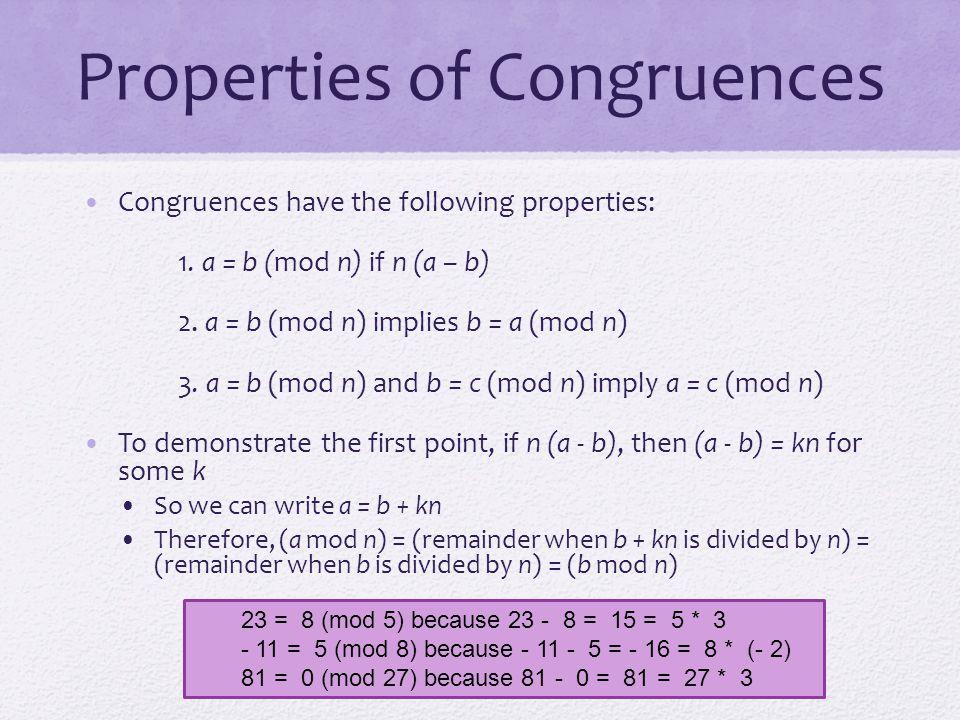 Properties of Congruences Congruences have the following properties: 1. a = b (mod n) if n (a – b) 2. a = b (mod n) implies b = a (mod n) 3. a = b (mo