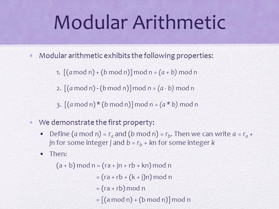 Modular Arithmetic Modular arithmetic exhibits the following properties: 1. [(a mod n) + (b mod n)] mod n = (a + b) mod n 2. [(a mod n) - (b mod n)] m