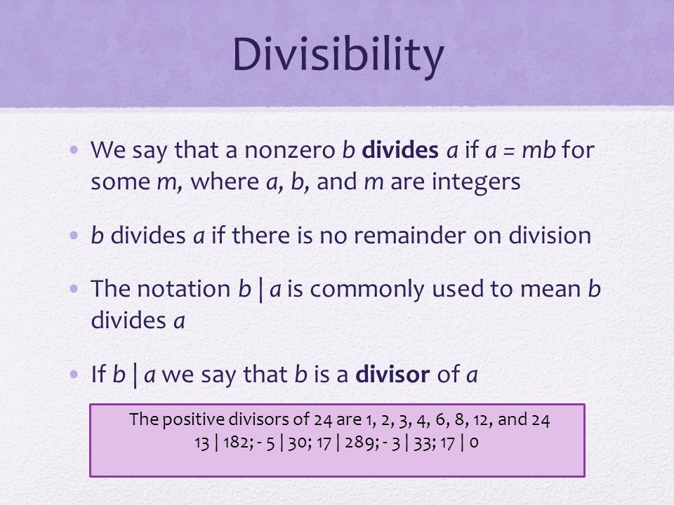 Divisibility We say that a nonzero b divides a if a = mb for some m, where a, b, and m are integers b divides a if there is no remainder on division T