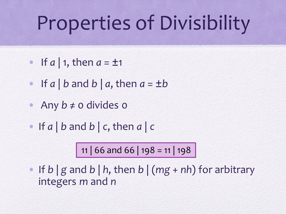 Properties of Divisibility To see this last point, note that: If b   g, then g is of the form g = b * g 1 for some integer g 1 If b   h, then h is of the form h = b * h 1 for some integer h 1 So: mg + nh = mbg 1 + nbh 1 = b * (mg 1 + nh 1 ) and therefore b divides mg + nh b = 7; g = 14; h = 63; m = 3; n = 2 7   14 and 7   63.