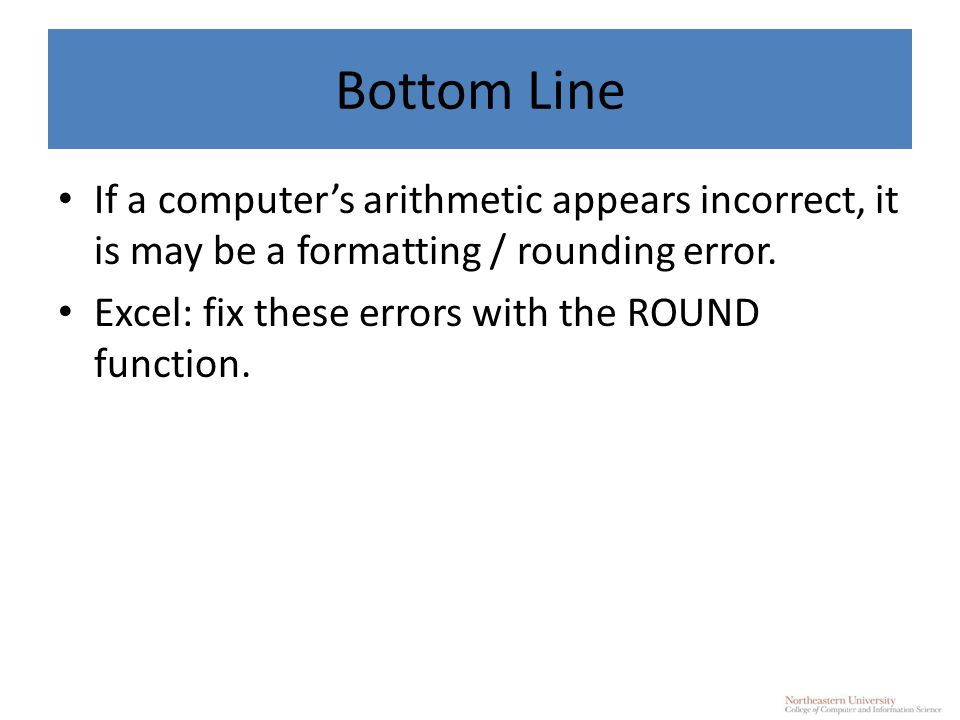 Bottom Line If a computer's arithmetic appears incorrect, it is may be a formatting / rounding error.