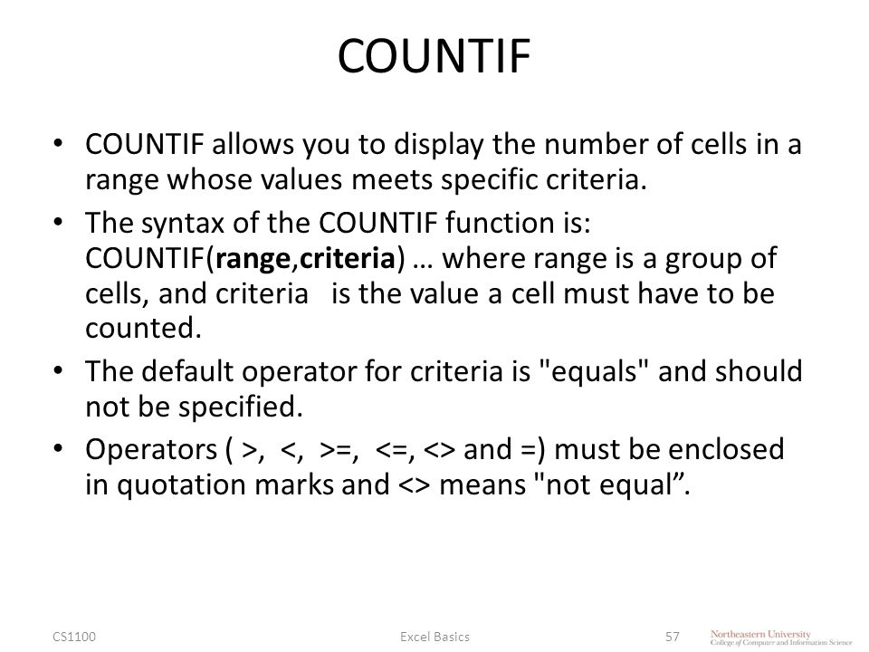 COUNTIF COUNTIF allows you to display the number of cells in a range whose values meets specific criteria.