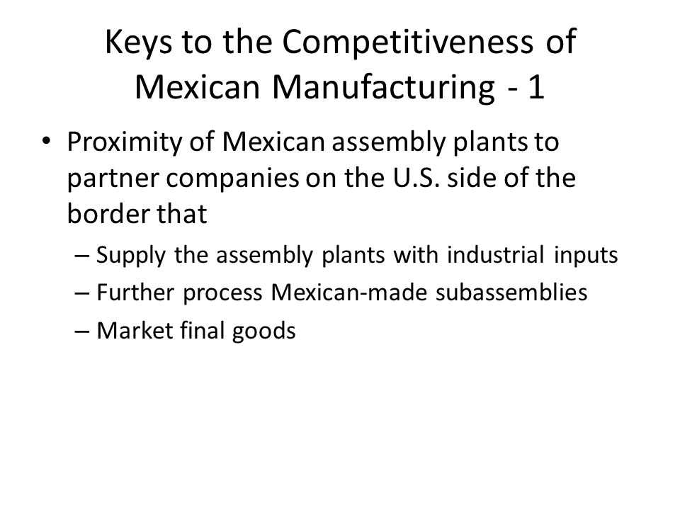 Keys to the Competitiveness of Mexican Manufacturing - 1 Proximity of Mexican assembly plants to partner companies on the U.S. side of the border that