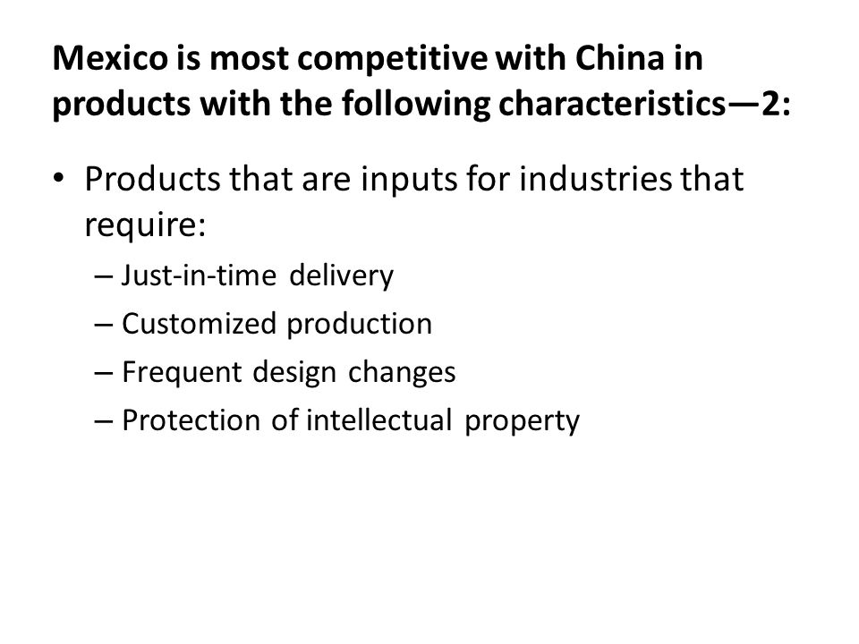 Mexico is most competitive with China in products with the following characteristics—2: Products that are inputs for industries that require: – Just-i