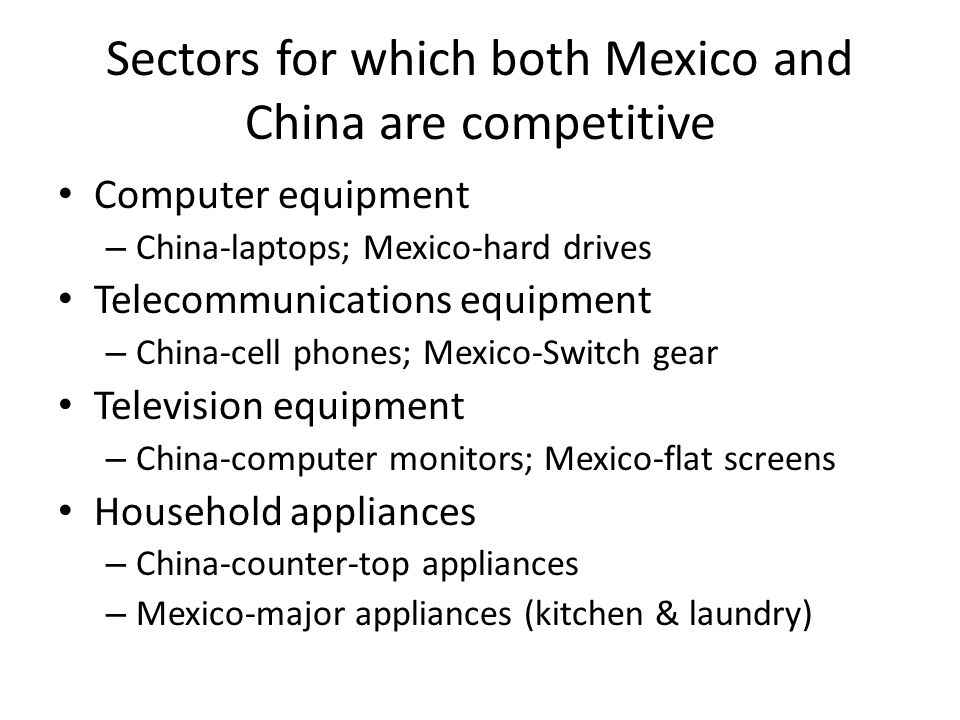 Sectors for which both Mexico and China are competitive Computer equipment – China-laptops; Mexico-hard drives Telecommunications equipment – China-ce