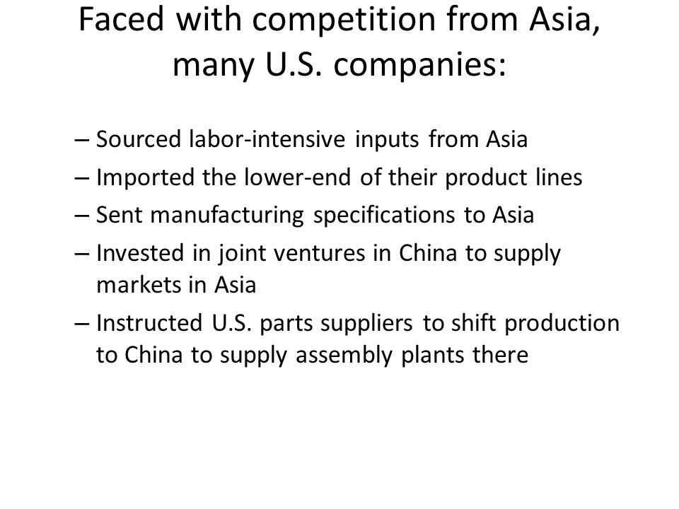 Faced with competition from Asia, many U.S. companies: – Sourced labor-intensive inputs from Asia – Imported the lower-end of their product lines – Se